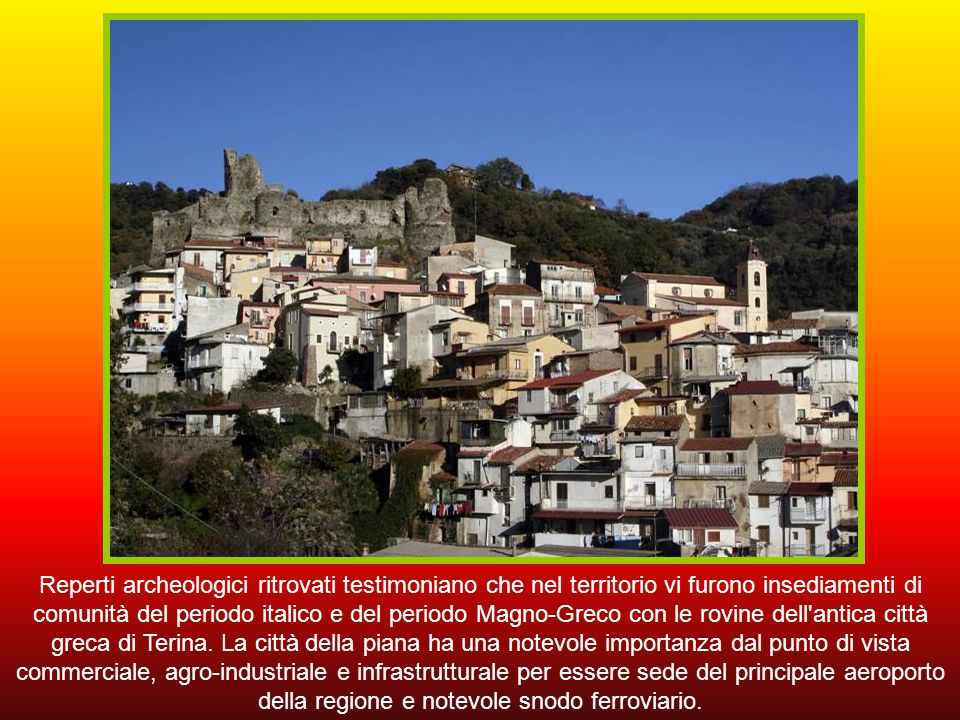 Catanzaro, capoluogo dell'omonima provincia e della regione, con circa 90.000 abitanti è un antico centro greco posto su uno sperone roccioso dal quale si vede tutto lo Scilletinico (Golfo di Squillace).
