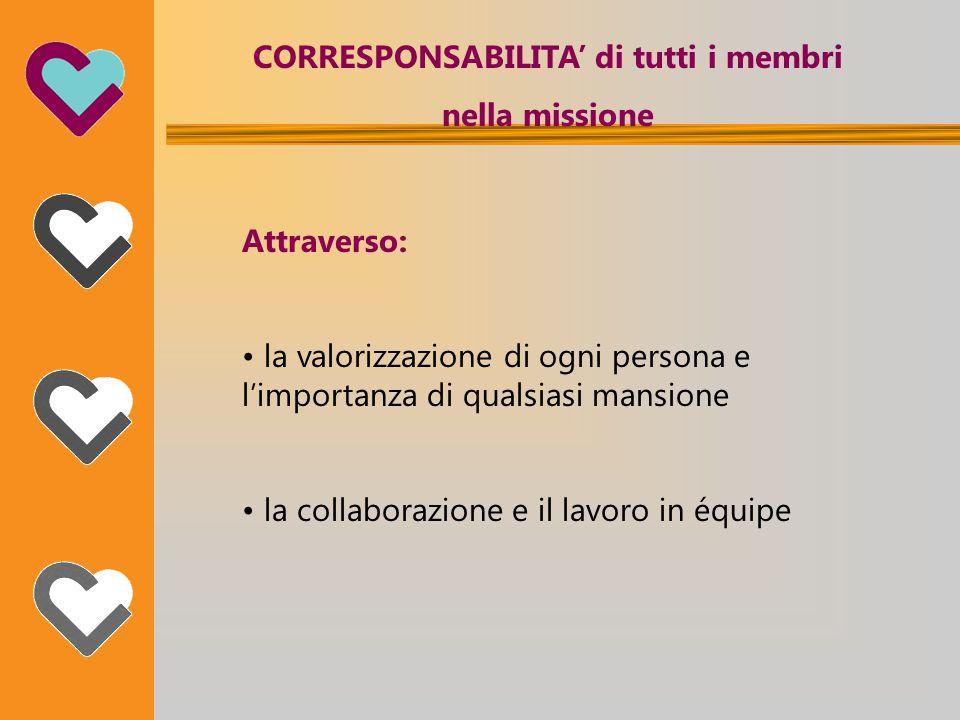 CORRESPONSABILITA' di tutti i membri nella missione Attraverso: la valorizzazione di ogni persona e l'importanza di qualsiasi mansione la collaborazione e il lavoro in équipe