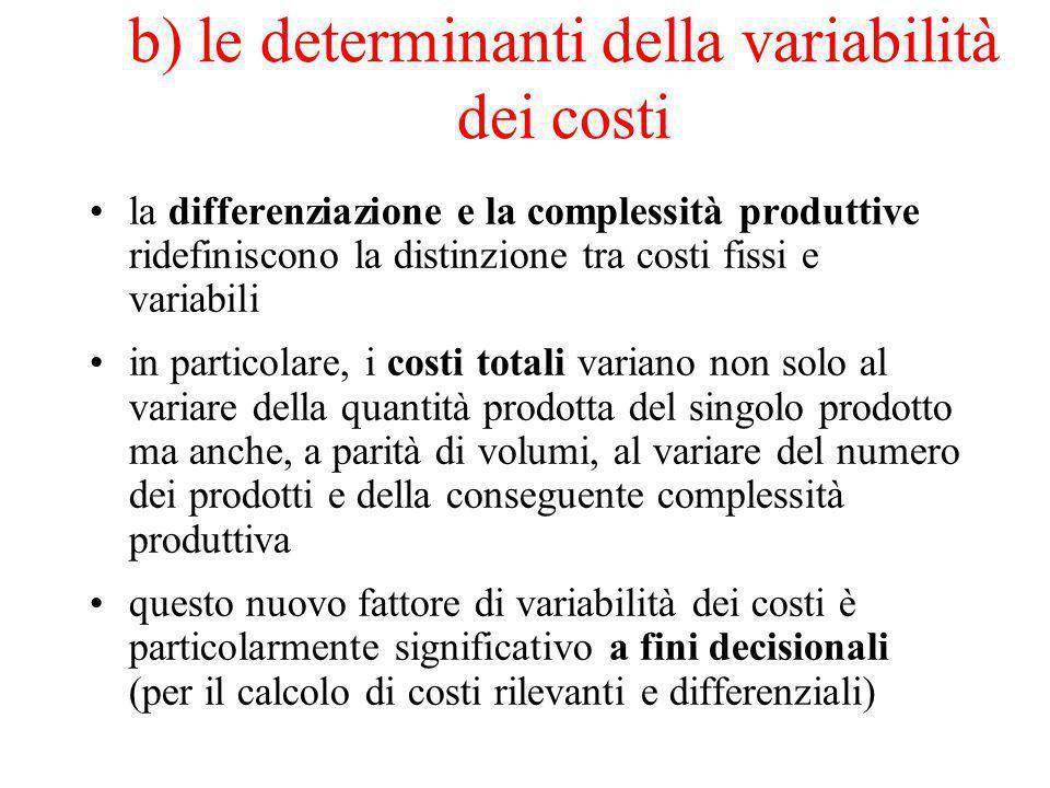 b) le determinanti della variabilità dei costi la differenziazione e la complessità produttive ridefiniscono la distinzione tra costi fissi e variabili in particolare, i costi totali variano non solo al variare della quantità prodotta del singolo prodotto ma anche, a parità di volumi, al variare del numero dei prodotti e della conseguente complessità produttiva questo nuovo fattore di variabilità dei costi è particolarmente significativo a fini decisionali (per il calcolo di costi rilevanti e differenziali)