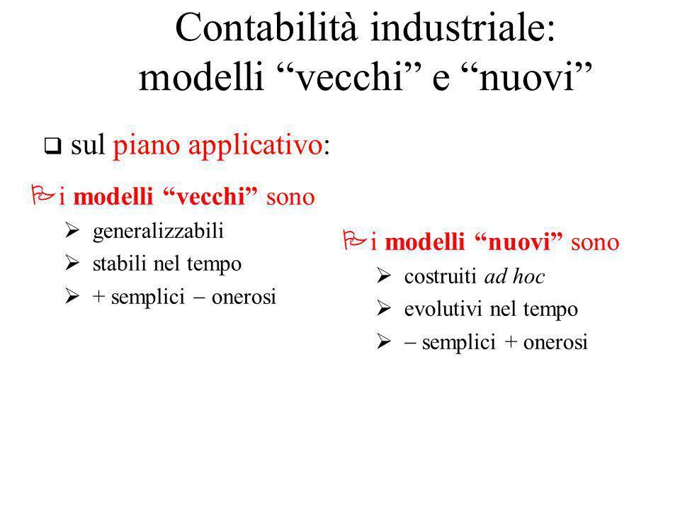 Pi modelli vecchi sono  generalizzabili  stabili nel tempo  + semplici  onerosi Pi modelli nuovi sono  costruiti ad hoc  evolutivi nel tempo   semplici + onerosi q sul piano applicativo: Contabilità industriale: modelli vecchi e nuovi
