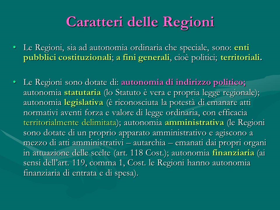 Caratteri delle Regioni Le Regioni, sia ad autonomia ordinaria che speciale, sono: enti pubblici costituzionali; a fini generali, cioè politici; terri