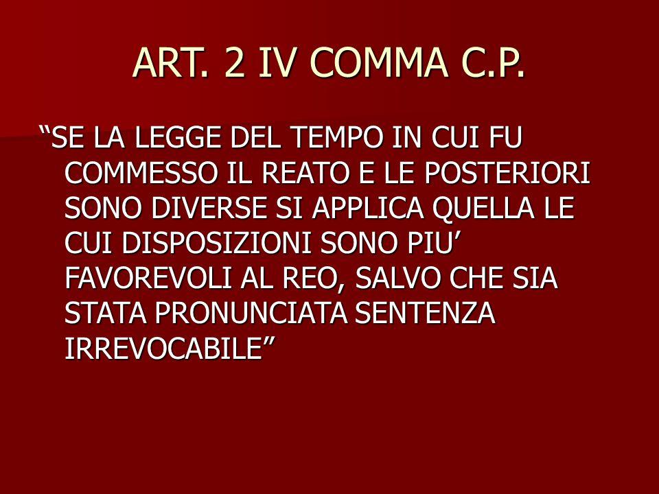 """ART. 2 IV COMMA C.P. """"SE LA LEGGE DEL TEMPO IN CUI FU COMMESSO IL REATO E LE POSTERIORI SONO DIVERSE SI APPLICA QUELLA LE CUI DISPOSIZIONI SONO PIU' F"""