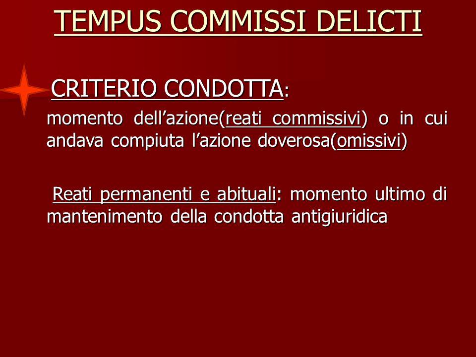 TEMPUS COMMISSI DELICTI CRITERIO CONDOTTA : CRITERIO CONDOTTA : momento dell'azione(reati commissivi) o in cui andava compiuta l'azione doverosa(omiss