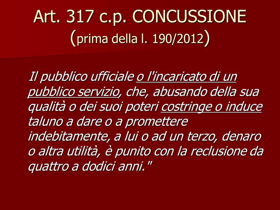 Art. 317 c.p. CONCUSSIONE ( prima della l. 190/2012 ) Il pubblico ufficiale o l'incaricato di un pubblico servizio, che, abusando della sua qualità o