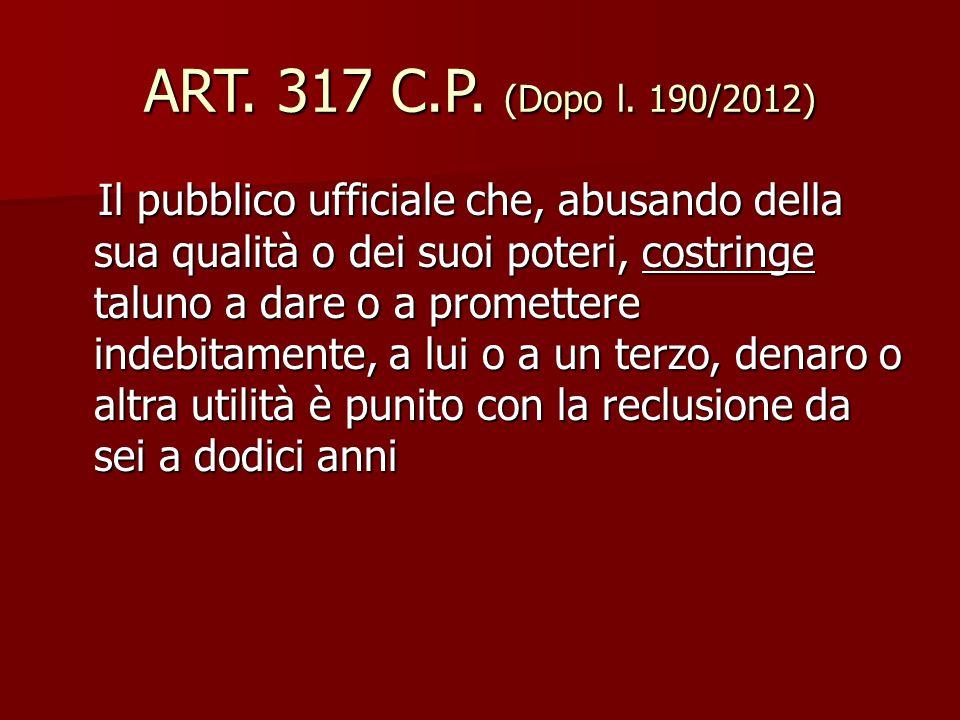 ART. 317 C.P. (Dopo l. 190/2012) Il pubblico ufficiale che, abusando della sua qualità o dei suoi poteri, costringe taluno a dare o a promettere indeb