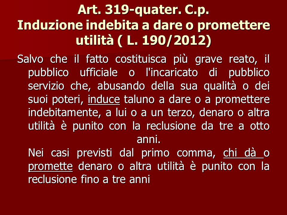 Art. 319-quater. C.p. Induzione indebita a dare o promettere utilità ( L. 190/2012) Salvo che il fatto costituisca più grave reato, il pubblico uffici