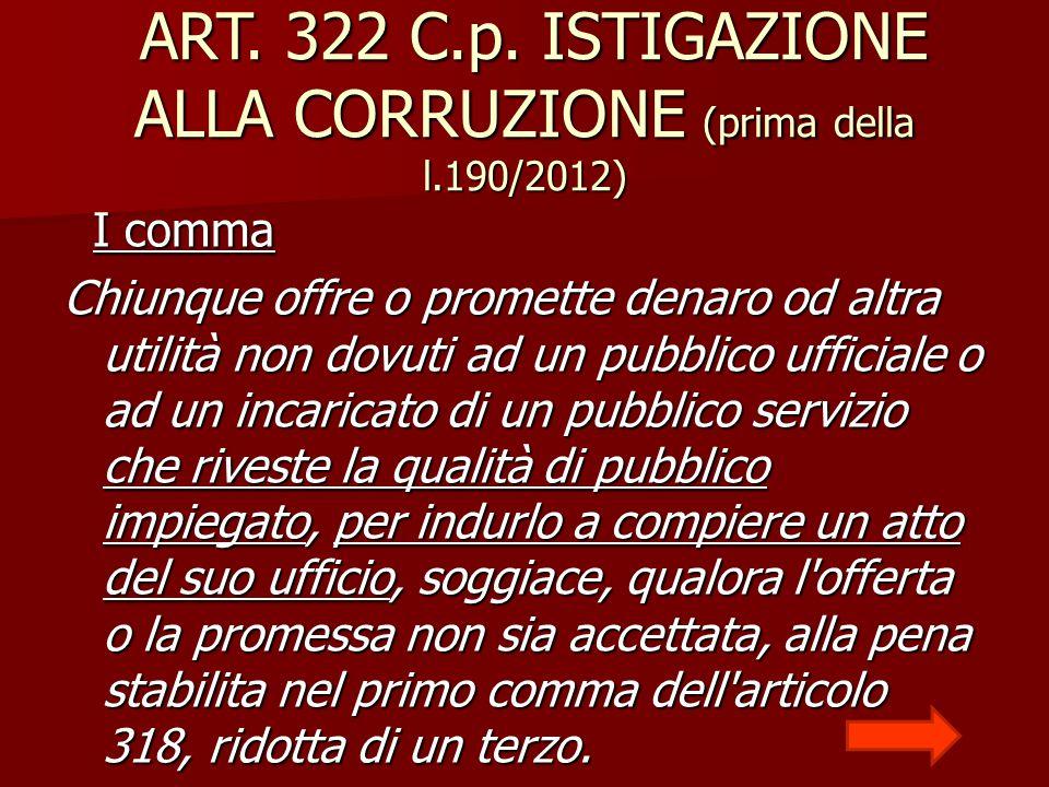 ART. 322 C.p. ISTIGAZIONE ALLA CORRUZIONE (prima della l.190/2012) ART. 322 C.p. ISTIGAZIONE ALLA CORRUZIONE (prima della l.190/2012) I comma I comma