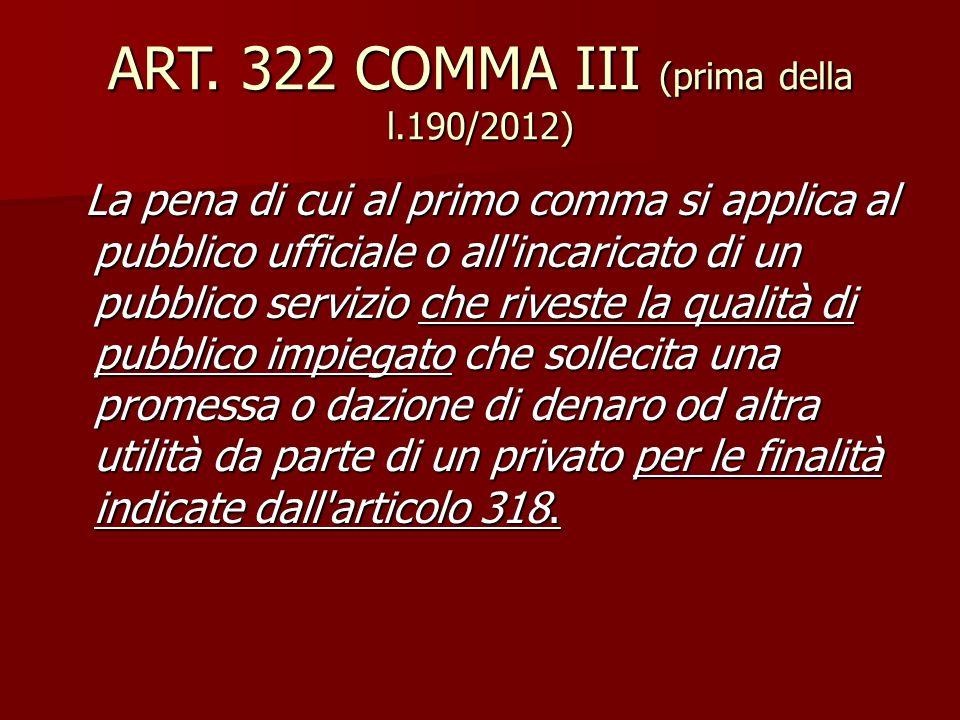 ART. 322 COMMA III (prima della l.190/2012) La pena di cui al primo comma si applica al pubblico ufficiale o all'incaricato di un pubblico servizio ch