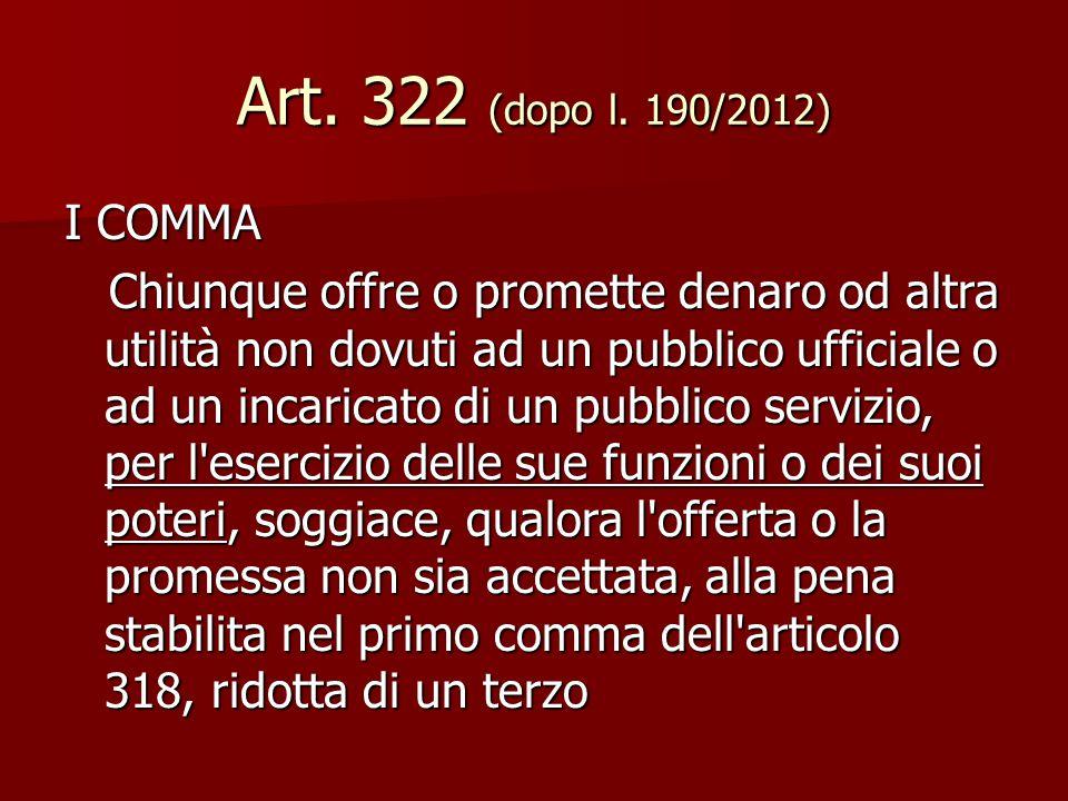 Art. 322 (dopo l. 190/2012) I COMMA Chiunque offre o promette denaro od altra utilità non dovuti ad un pubblico ufficiale o ad un incaricato di un pub