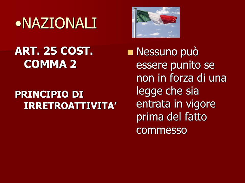 NAZIONALINAZIONALI ART. 25 COST. COMMA 2 PRINCIPIO DI IRRETROATTIVITA' Nessuno può essere punito se non in forza di una legge che sia entrata in vigor