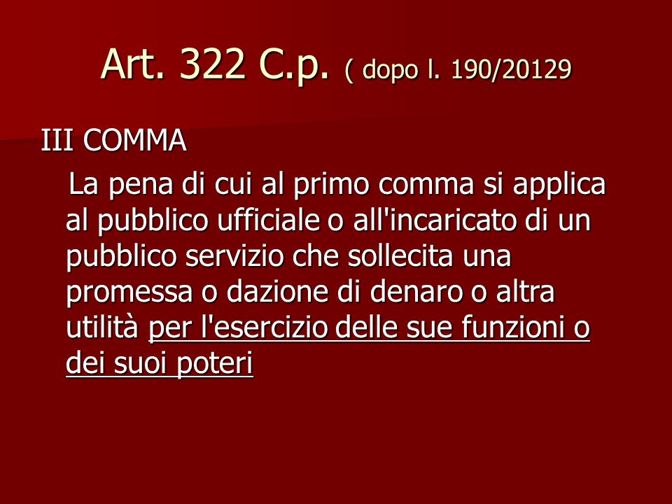 Art. 322 C.p. ( dopo l. 190/20129 III COMMA La pena di cui al primo comma si applica al pubblico ufficiale o all'incaricato di un pubblico servizio ch