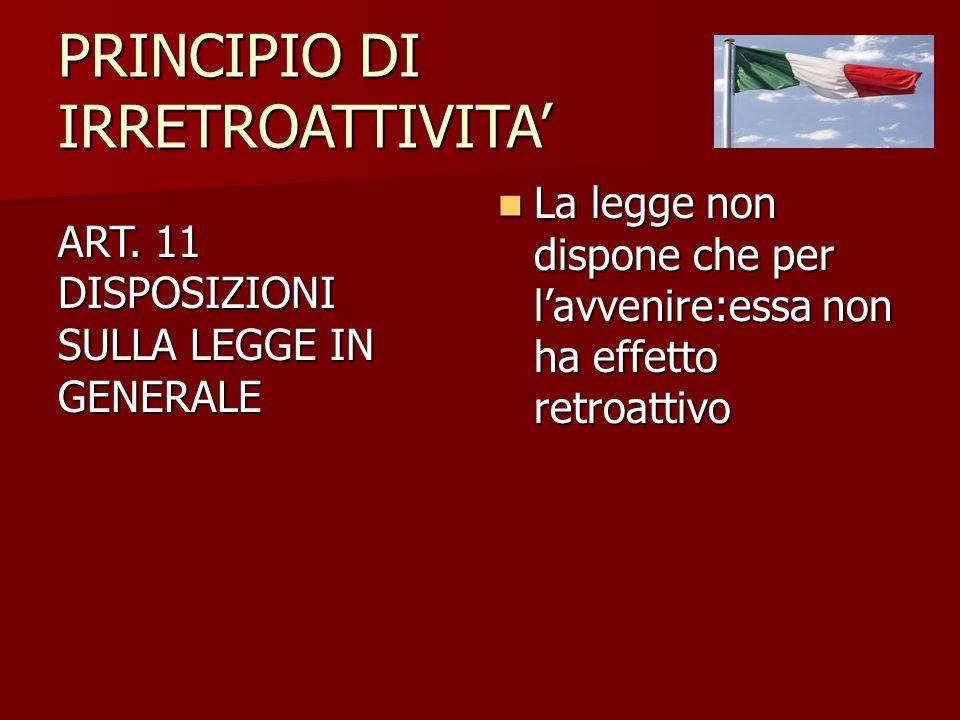 PRINCIPIO DI IRRETROATTIVITA' ART. 11 DISPOSIZIONI SULLA LEGGE IN GENERALE La legge non dispone che per l'avvenire:essa non ha effetto retroattivo La