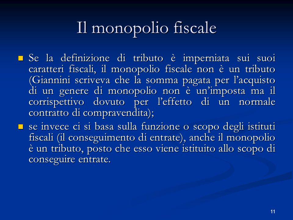 11 Il monopolio fiscale Se la definizione di tributo è imperniata sui suoi caratteri fiscali, il monopolio fiscale non è un tributo (Giannini scriveva