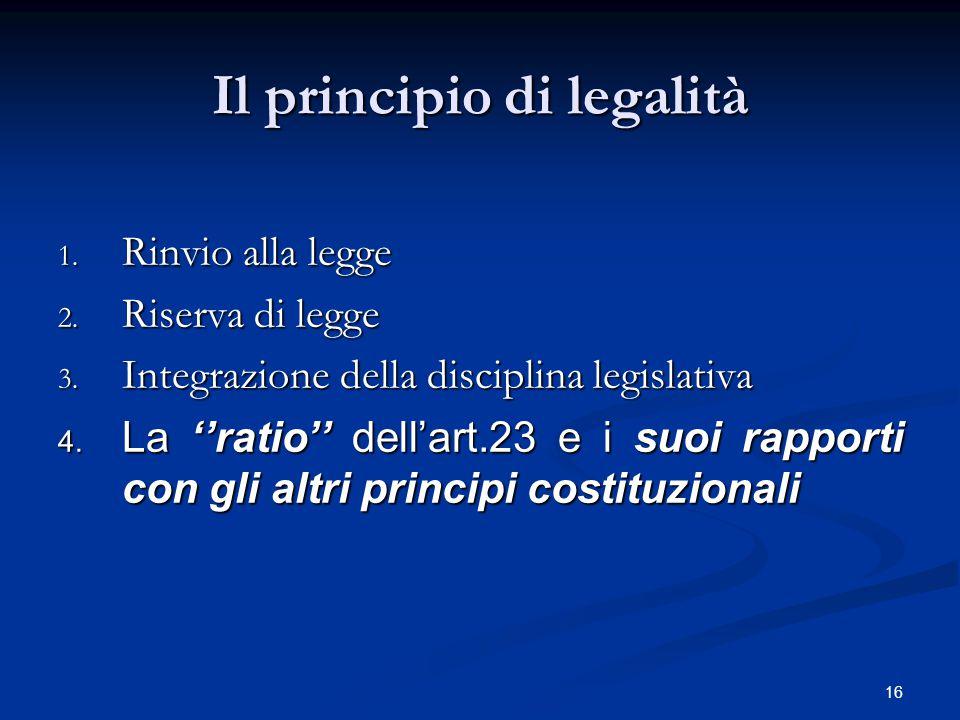 16 Il principio di legalità 1. Rinvio alla legge 2. Riserva di legge 3. Integrazione della disciplina legislativa  La ''ratio'' dell'art.23 e i suoi