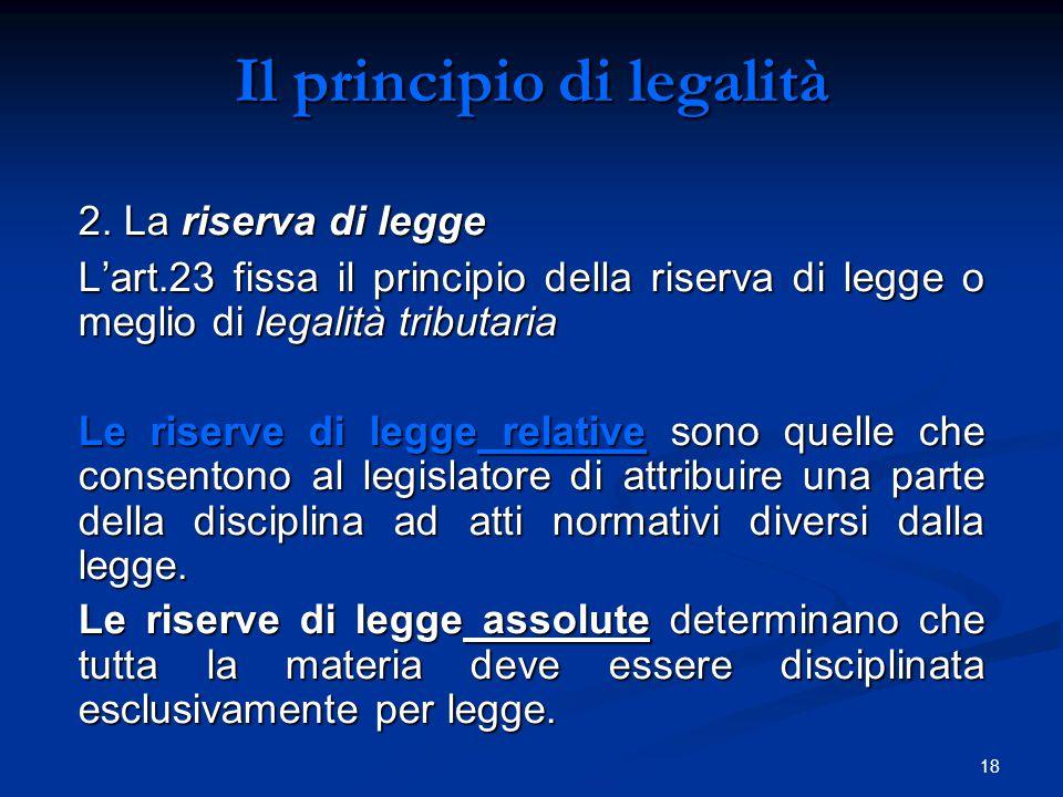 18 Il principio di legalità 2. La riserva di legge L'art.23 fissa il principio della riserva di legge o meglio di legalità tributaria Le riserve di le