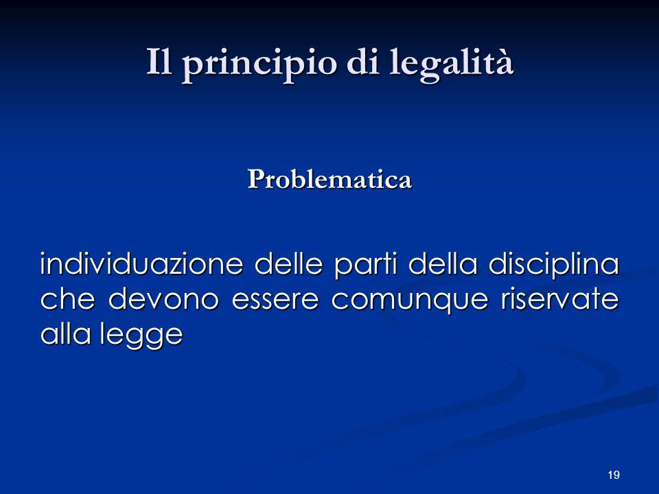 19 Il principio di legalità Problematica individuazione delle parti della disciplina che devono essere comunque riservate alla legge