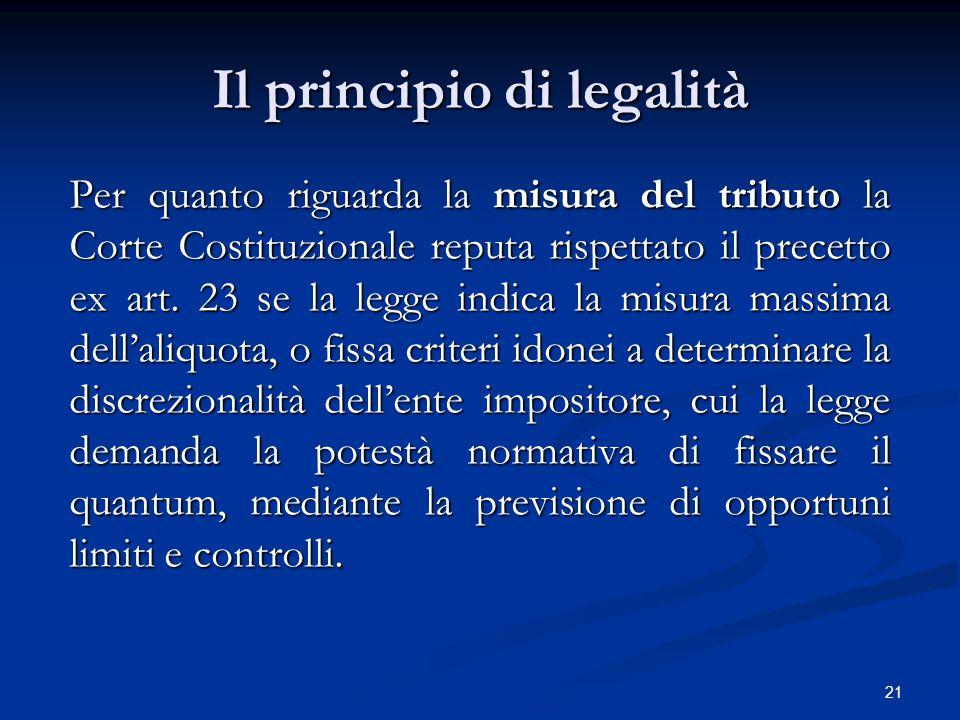 21 Il principio di legalità Per quanto riguarda la misura del tributo la Corte Costituzionale reputa rispettato il precetto ex art. 23 se la legge ind