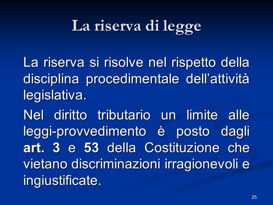 25 La riserva di legge La riserva si risolve nel rispetto della disciplina procedimentale dell'attività legislativa. Nel diritto tributario un limite
