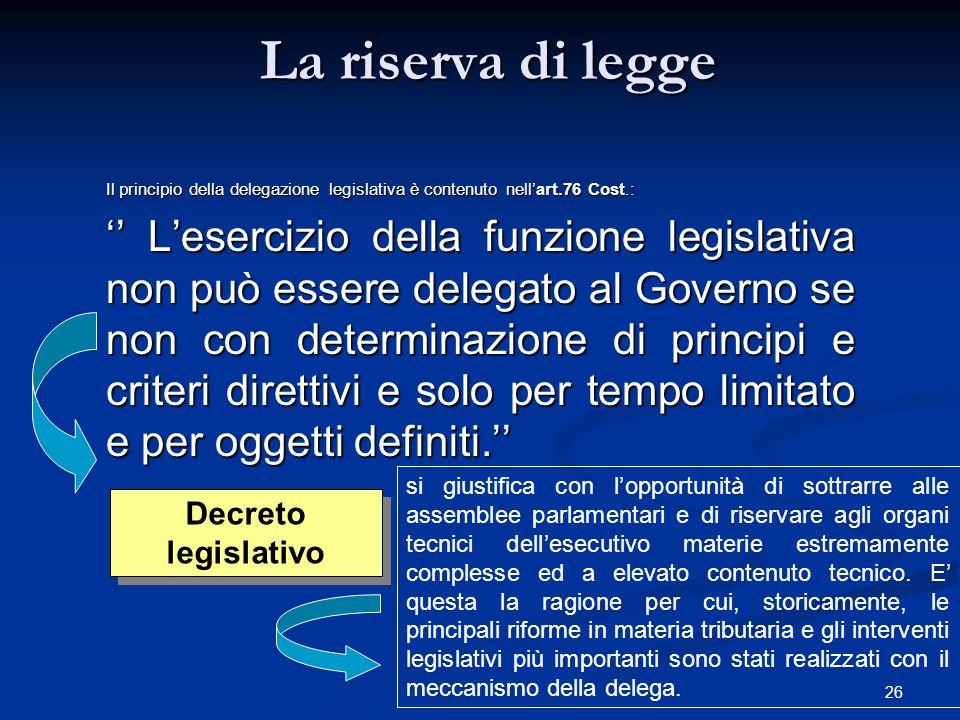 26 La riserva di legge Il principio della delegazione legislativa è contenuto nell'art.76 Cost.: '' L'esercizio della funzione legislativa non può ess