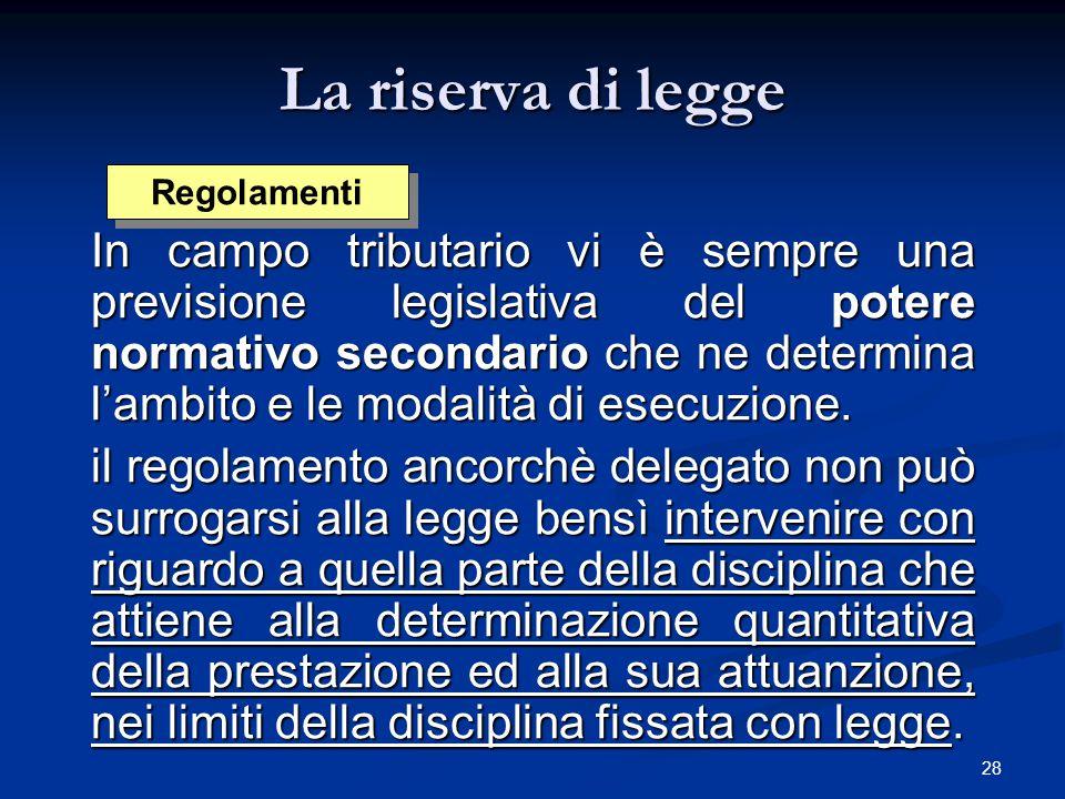 28 La riserva di legge In campo tributario vi è sempre una previsione legislativa del potere normativo secondario che ne determina l'ambito e le modal