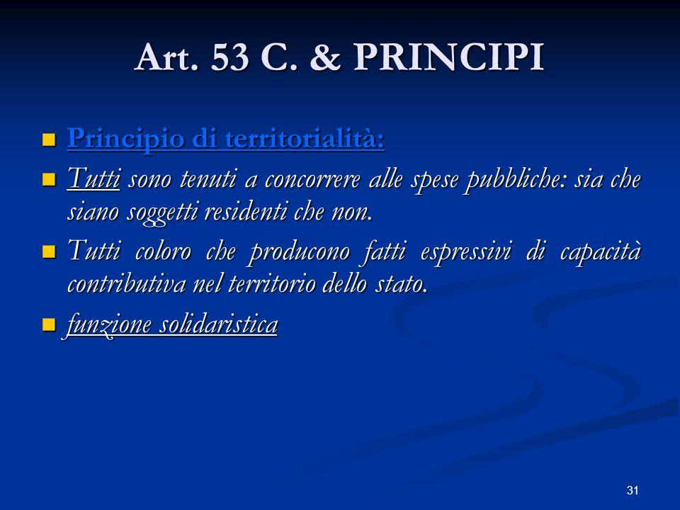 31 Art. 53 C. & PRINCIPI Principio di territorialità: Principio di territorialità: Tutti sono tenuti a concorrere alle spese pubbliche: sia che siano