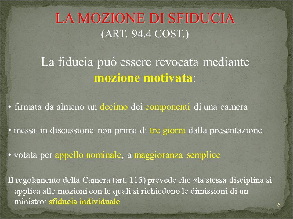 6 LA MOZIONE DI SFIDUCIA (ART. 94.4 COST.) La fiducia può essere revocata mediante mozione motivata: firmata da almeno un decimo dei componenti di una