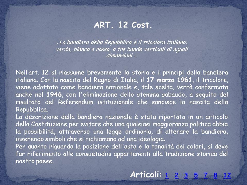 ART. 12 Cost. Nell'art. 12 si riassume brevemente la storia e i principi della bandiera italiana. Con la nascita del Regno di Italia, il 17 marzo 1961