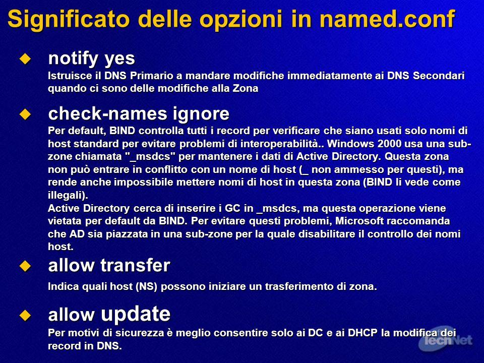 Significato delle opzioni in named.conf  notify yes Istruisce il DNS Primario a mandare modifiche immediatamente ai DNS Secondari quando ci sono delle modifiche alla Zona  check-names ignore Per default, BIND controlla tutti i record per verificare che siano usati solo nomi di host standard per evitare problemi di interoperabilità..