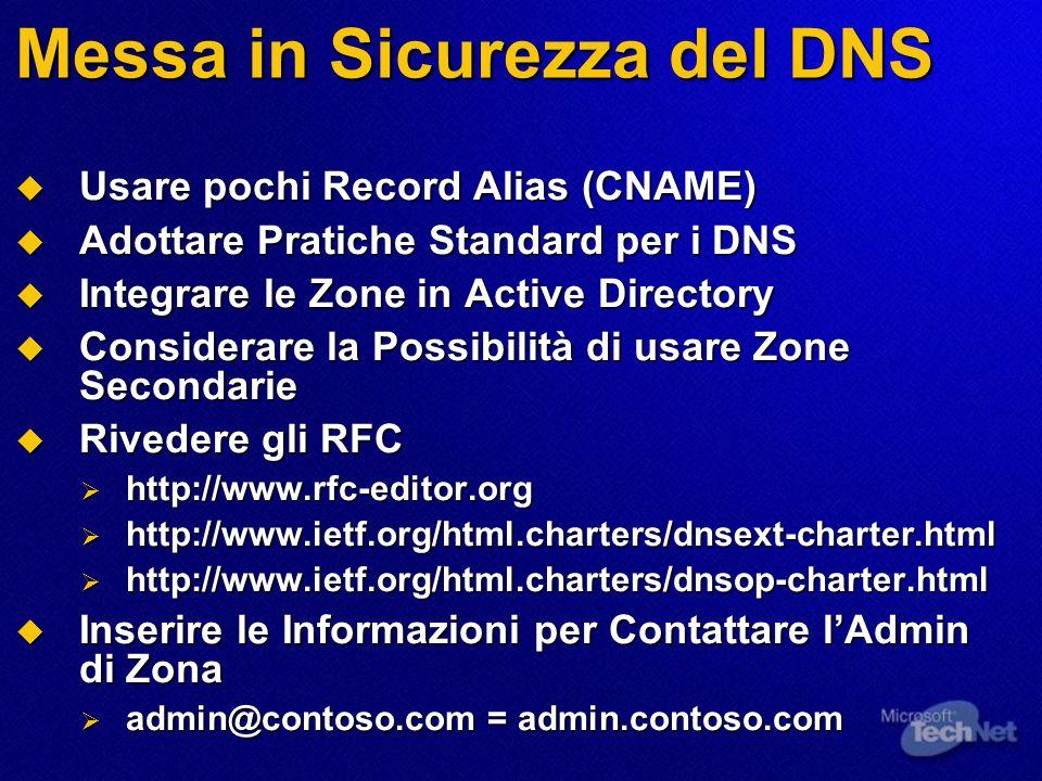 Messa in Sicurezza del DNS  Usare pochi Record Alias (CNAME)  Adottare Pratiche Standard per i DNS  Integrare le Zone in Active Directory  Considerare la Possibilità di usare Zone Secondarie  Rivedere gli RFC  http://www.rfc-editor.org  http://www.ietf.org/html.charters/dnsext-charter.html  http://www.ietf.org/html.charters/dnsop-charter.html  Inserire le Informazioni per Contattare l'Admin di Zona  admin@contoso.com = admin.contoso.com