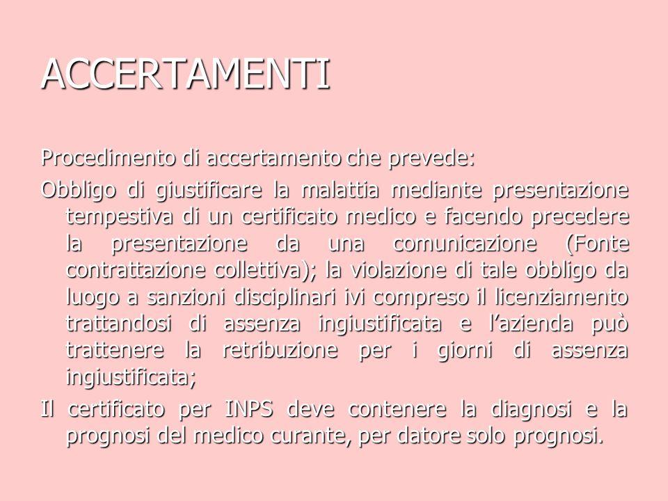 ACCERTAMENTI Procedimento di accertamento che prevede: Obbligo di giustificare la malattia mediante presentazione tempestiva di un certificato medico e facendo precedere la presentazione da una comunicazione (Fonte contrattazione collettiva); la violazione di tale obbligo da luogo a sanzioni disciplinari ivi compreso il licenziamento trattandosi di assenza ingiustificata e l'azienda può trattenere la retribuzione per i giorni di assenza ingiustificata; Il certificato per INPS deve contenere la diagnosi e la prognosi del medico curante, per datore solo prognosi.