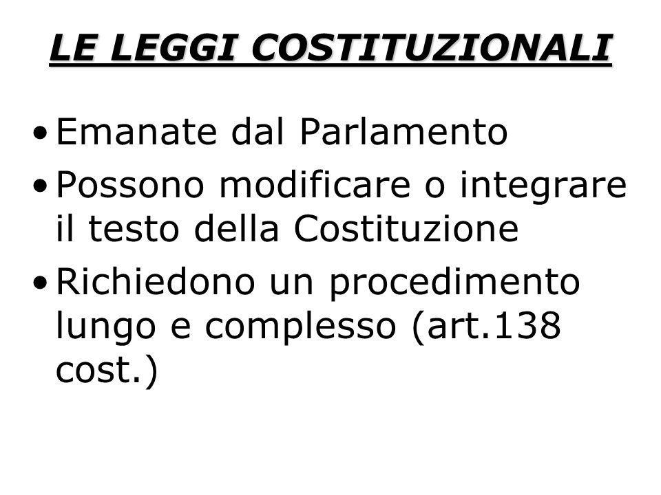 LE LEGGI COSTITUZIONALI Emanate dal Parlamento Possono modificare o integrare il testo della Costituzione Richiedono un procedimento lungo e complesso