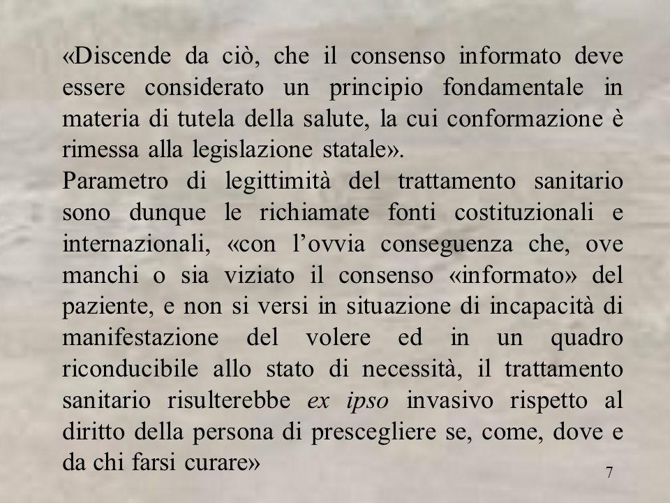 7 «Discende da ciò, che il consenso informato deve essere considerato un principio fondamentale in materia di tutela della salute, la cui conformazione è rimessa alla legislazione statale».
