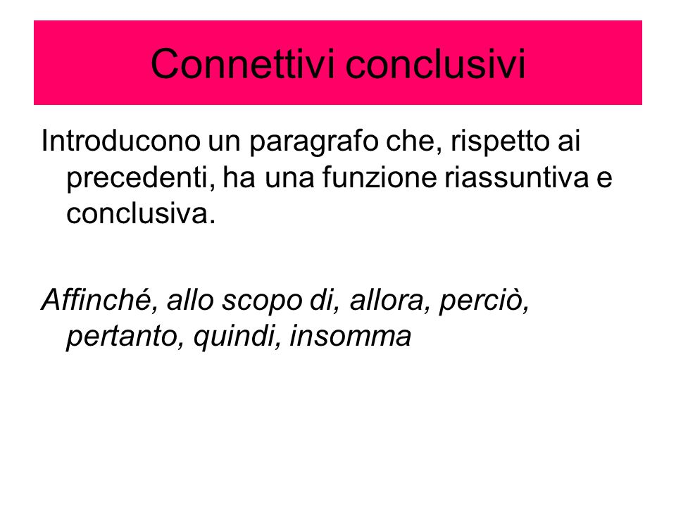 Connettivi conclusivi Introducono un paragrafo che, rispetto ai precedenti, ha una funzione riassuntiva e conclusiva. Affinché, allo scopo di, allora,