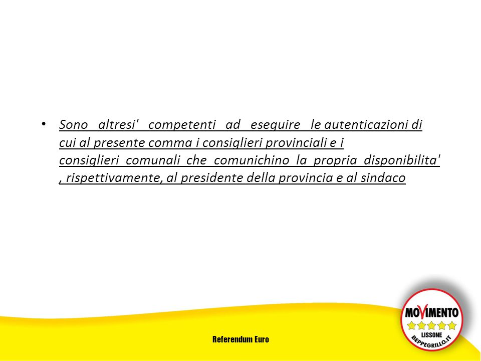 Referendum Euro Sono altresi competenti ad eseguire le autenticazioni di cui al presente comma i consiglieri provinciali e i consiglieri comunali che comunichino la propria disponibilita , rispettivamente, al presidente della provincia e al sindaco
