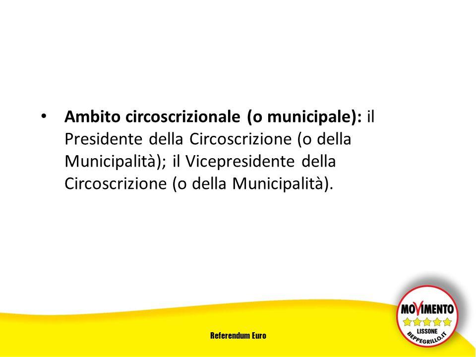 Referendum Euro Ambito circoscrizionale (o municipale): il Presidente della Circoscrizione (o della Municipalità); il Vicepresidente della Circoscrizione (o della Municipalità).