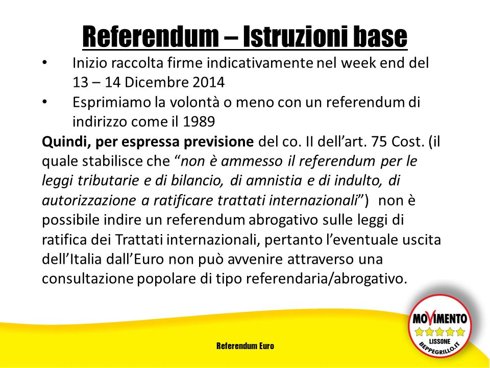 Referendum Euro Referendum – Istruzioni base Inizio raccolta firme indicativamente nel week end del 13 – 14 Dicembre 2014 Esprimiamo la volontà o meno con un referendum di indirizzo come il 1989 Quindi, per espressa previsione del co.