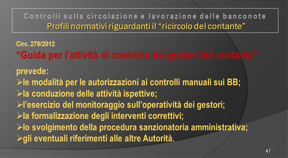 """47 Circ. 279/2012 """"Guida per l'attività di controllo dei gestori del contante"""" prevede:  le modalità per le autorizzazioni ai controlli manuali sui B"""