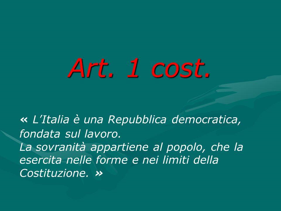 Art. 1 cost. « L'Italia è una Repubblica democratica, fondata sul lavoro. La sovranità appartiene al popolo, che la esercita nelle forme e nei limiti