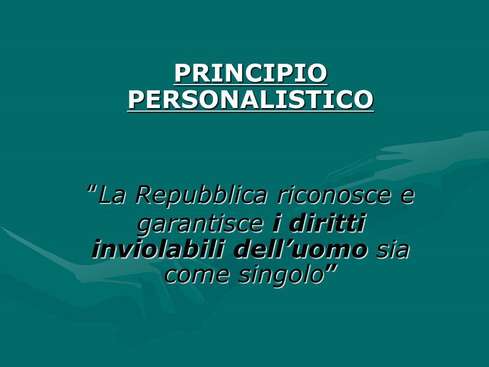 """PRINCIPIO PERSONALISTICO """"La Repubblica riconosce e garantisce i diritti inviolabili dell'uomo sia come singolo"""""""