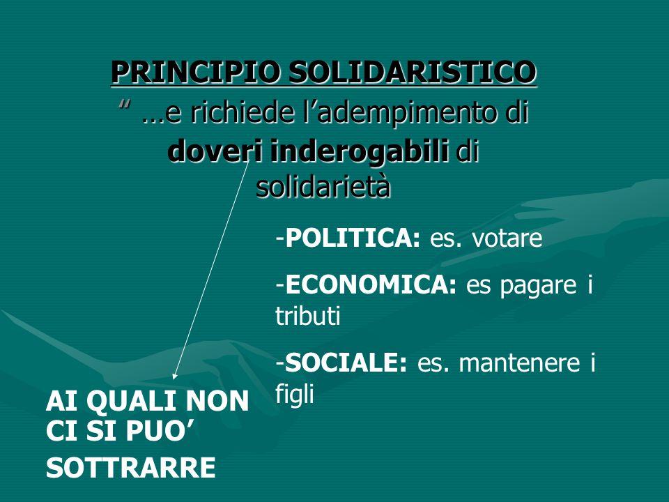 """PRINCIPIO SOLIDARISTICO """" …e richiede l'adempimento di doveri inderogabili di solidarietà -POLITICA: es. votare -ECONOMICA: es pagare i tributi -SOCIA"""