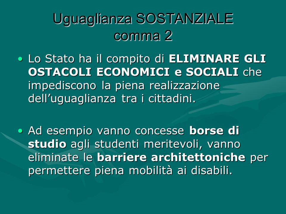 Uguaglianza SOSTANZIALE comma 2 Lo Stato ha il compito di ELIMINARE GLI OSTACOLI ECONOMICI e SOCIALI che impediscono la piena realizzazione dell'uguag