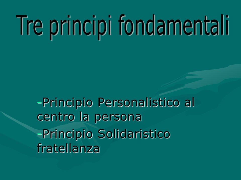 -Principio Personalistico al centro la persona -Principio Solidaristico fratellanza