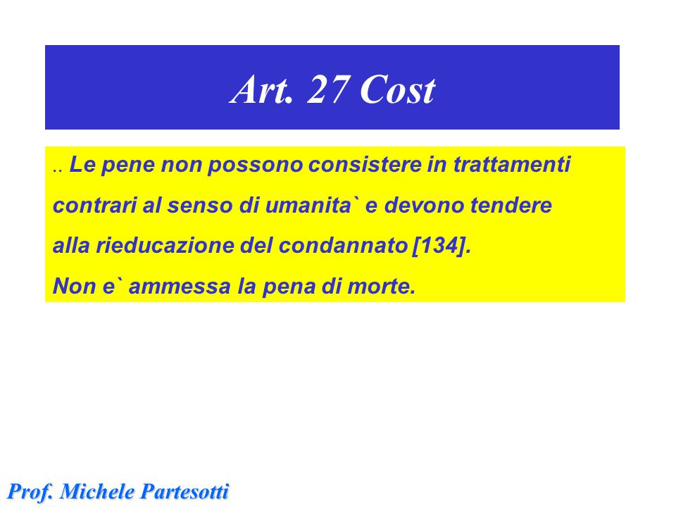 Art. 27 Cost.. Le pene non possono consistere in trattamenti contrari al senso di umanita` e devono tendere alla rieducazione del condannato [134]. No