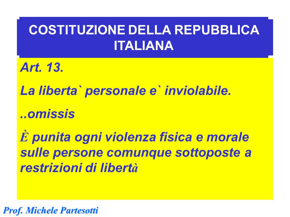 Art.13 Costituzione Art. 13. La liberta` personale e` inviolabile...omissis È punita ogni violenza fisica e morale sulle persone comunque sottoposte a