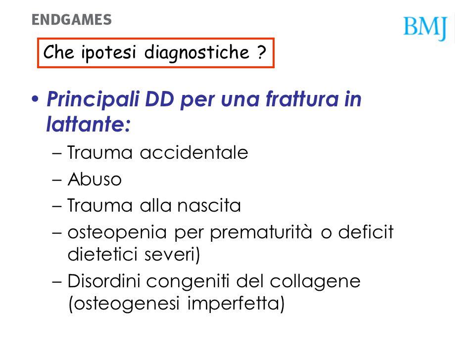 Quali altre diagnosi devono essere prese in considerazione? Principali DD per una frattura in lattante: –Trauma accidentale –Abuso –Trauma alla nascit