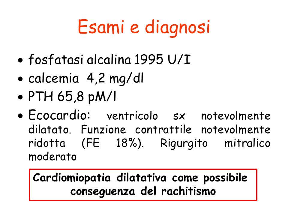 Esami e diagnosi  fosfatasi alcalina 1995 U/I  calcemia 4,2 mg/dl  PTH 65,8 pM/l  Ecocardio: ventricolo sx notevolmente dilatato. Funzione contrat