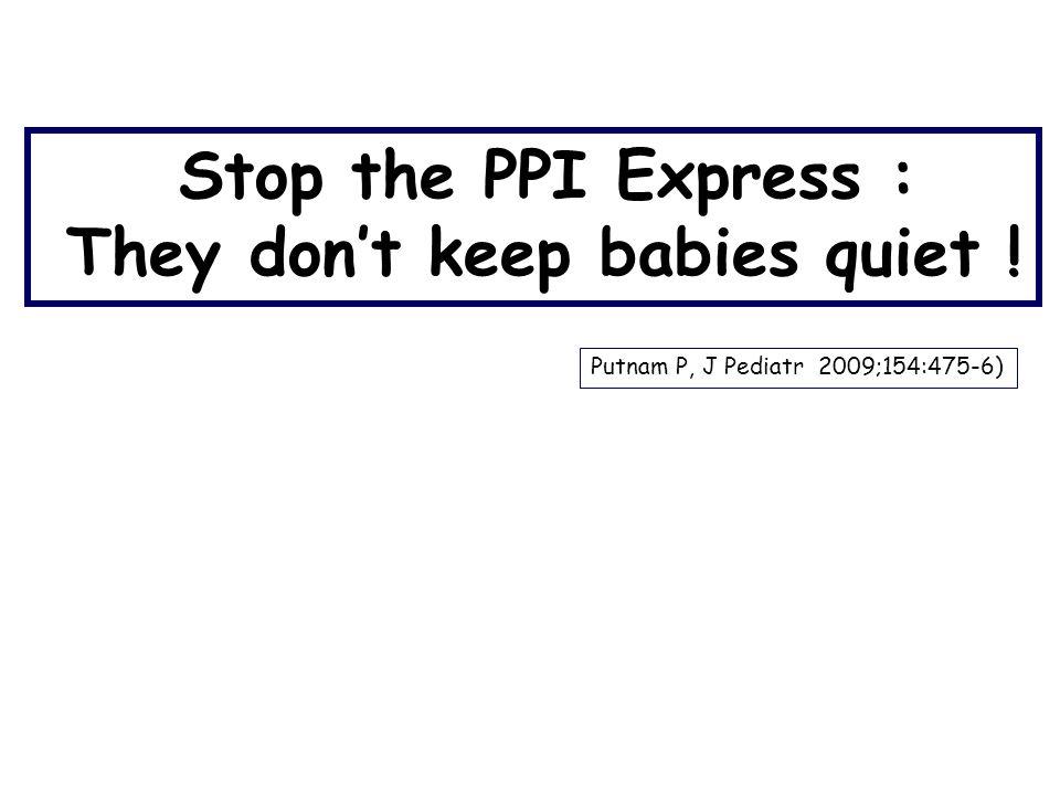 Stop the PPI Express : They don't keep babies quiet ! Putnam P, J Pediatr 2009;154:475-6)