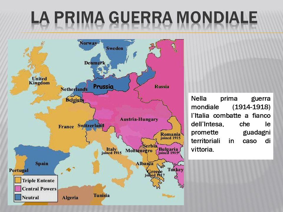 Nella prima guerra mondiale (1914-1918) l'Italia combatte a fianco dell'Intesa, che le promette guadagni territoriali in caso di vittoria.