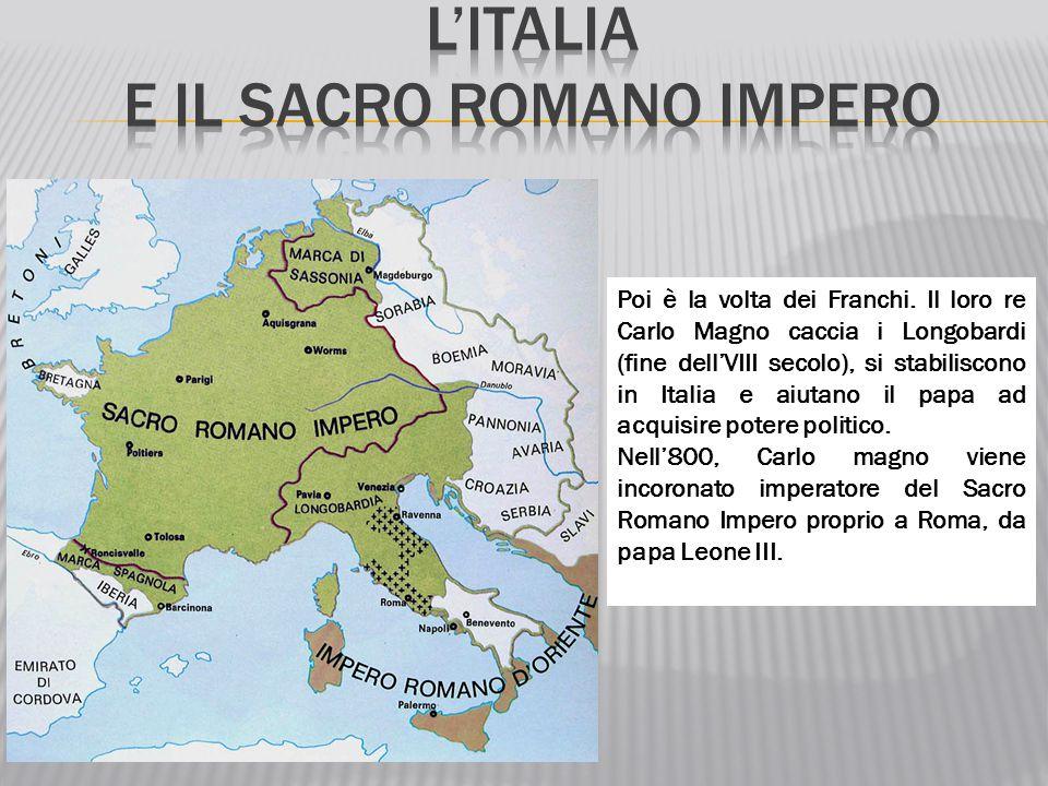 Poi è la volta dei Franchi. Il loro re Carlo Magno caccia i Longobardi (fine dell'VIII secolo), si stabiliscono in Italia e aiutano il papa ad acquisi