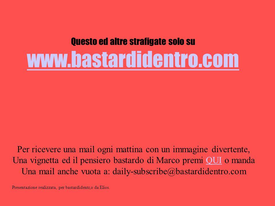 Questo ed altre strafigate solo su www.bastardidentro.com Per ricevere una mail ogni mattina con un immagine divertente, Una vignetta ed il pensiero b